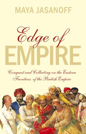 Edge of Empire: Conquest and Collecting in the East 1750–1850 eBook  by Maya Jasanoff