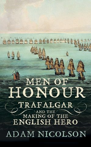 Men of Honour: Trafalgar and the Making of the English Hero eBook  by Adam Nicolson