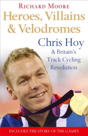 Heroes, Villains and Velodromes: Chris Hoy and Britain's Track Cycling Revolution eBook  by Richard Moore