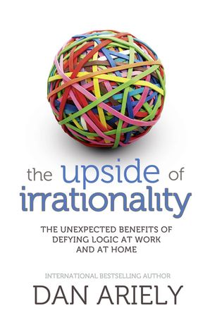 The Upside of Irrationality: The Unexpected Benefits of Defying Logic at Work and at Home eBook  by Dr. Dan Ariely