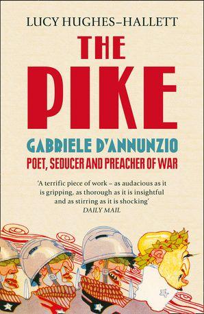 The Pike: Gabriele d'Annunzio, Poet, Seducer and Preacher of War eBook  by Lucy Hughes-Hallett