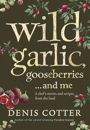 Wild Garlic, Gooseberries and Me: A chef's stories and recipes from the land eBook  by