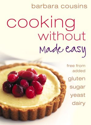 Cooking Without Made Easy: All recipes free from added gluten, sugar, yeast and dairy produce eBook  by Barbara Cousins