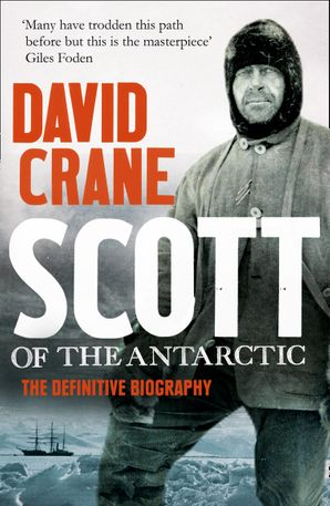 Scott of the Antarctic: A Life of Courage and Tragedy in the Extreme South eBook Text only edition by David Crane