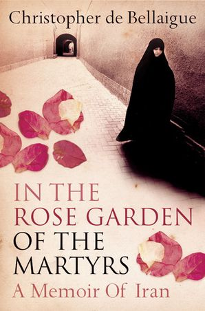 In the Rose Garden of the Martyrs: A Memoir of Iran eBook  by Christopher de Bellaigue