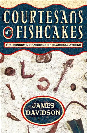 Courtesans and Fishcakes: The Consuming Passions of Classical Athens (Text Only) eBook  by James Davidson