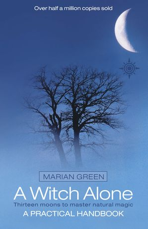 A Witch Alone: Thirteen moons to master natural magic eBook Text only edition by Marian Green