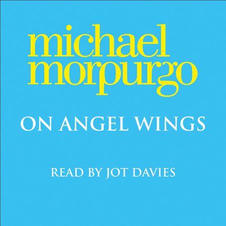 On Angel Wings - Michael Morpurgo, Read by Jot Davies