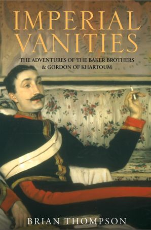 Imperial Vanities: The Adventures of the Baker Brothers and Gordon of Khartoum eBook  by Brian Thompson