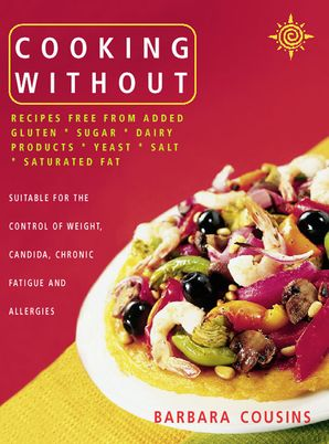 Cooking Without: All recipes free from added gluten, sugar, dairy produce, yeast, salt and saturated fat (Text only) eBook  by Barbara Cousins