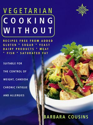 Vegetarian Cooking Without: All recipes free from added gluten, sugar, yeast, dairy produce, meat, fish and saturated fat (Text only) eBook Text only edition by Barbara Cousins