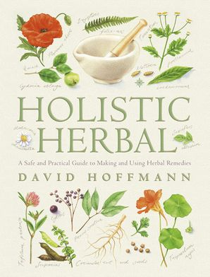 Holistic Herbal: A Safe and Practical Guide to Making and Using Herbal Remedies eBook  by David Hoffmann