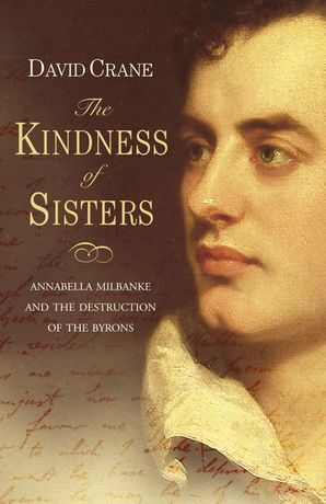 The Kindness of Sisters: Annabella Milbanke and the Destruction of the Byrons (Text Only) eBook  by David Crane