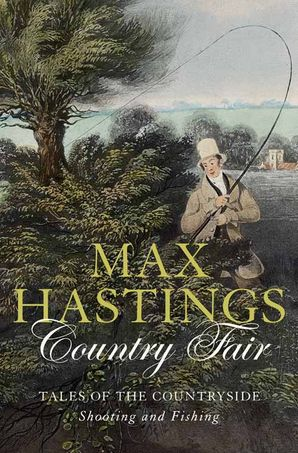 Country Fair: Tales of the Countryside, Shooting and Fishing eBook  by Sir Max Hastings