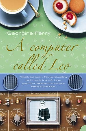 A Computer Called LEO: Lyons Tea Shops and the world's first office computer (Text Only) eBook  by Georgina Ferry