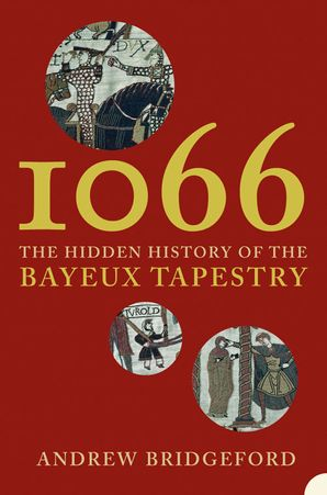 1066: The Hidden History of the Bayeux Tapestry eBook text-only edition by Andrew Bridgeford