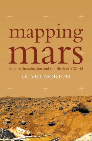 Mapping Mars: Science, Imagination and the Birth of a World (Text Only) eBook  by Oliver Morton