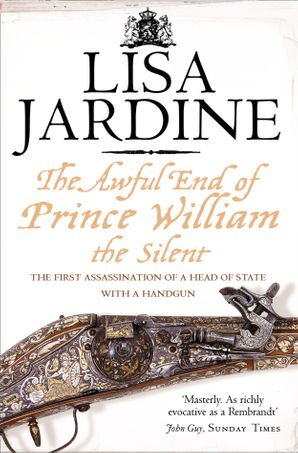 The Awful End of Prince William the Silent: The First Assassination of a Head of State with a Hand-Gun eBook  by Lisa Jardine