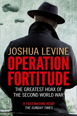 Operation Fortitude: The True Story of the Key Spy Operation of WWII That Saved D-Day eBook  by Joshua Levine