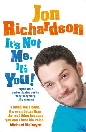 It's Not Me, It's You!: Impossible perfectionist, 27, seeks very very very tidy woman eBook  by Jon Richardson