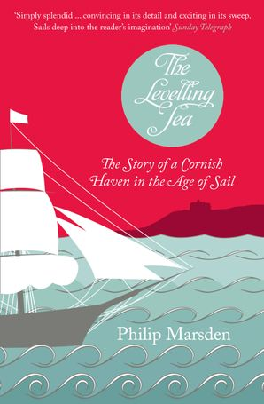 The Levelling Sea: The Story of a Cornish Haven in the Age of Sail eBook  by Philip Marsden