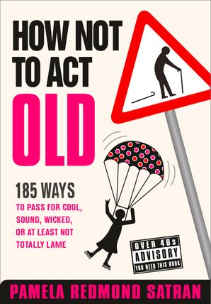 How Not to Act Old: 185 Ways to Pass for Cool, Sound, Wicked, or at Least Not Totally Lame eBook  by Pamela Redmond Satran