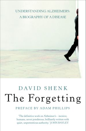 The Forgetting: Understanding Alzheimer's: A Biography of a Disease eBook  by David Shenk