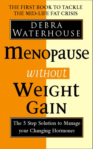 Menopause Without Weight Gain: The 5 Step Solution to Challenge Your Changing Hormones eBook  by Debra Waterhouse