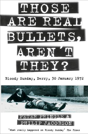 Those Are Real Bullets, Aren't They?: Bloody Sunday, Derry, 30 January 1972 (Text Only) eBook  by Peter Pringle