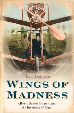 Wings of Madness: Alberto Santos-Dumont and the Invention of Flight eBook text-only edition by Paul Hoffman