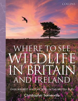 Collins Where to See Wildlife in Britain and Ireland: Over 800 Best Wildlife Sites in the British Isles Hardcover  by Christopher Somerville