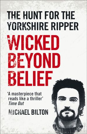 Wicked Beyond Belief: The Hunt for the Yorkshire Ripper Paperback  by