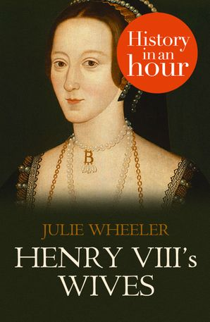 Henry VIII's Wives: History in an Hour eBook  by Julie Wheeler