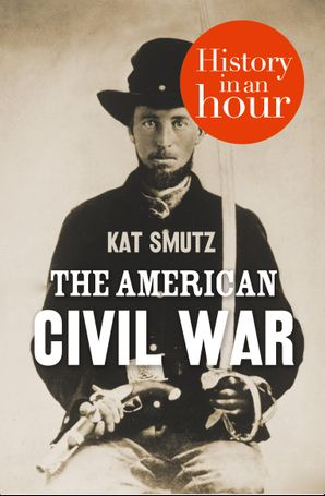 The American Civil War: History in an Hour eBook  by Kat Smutz