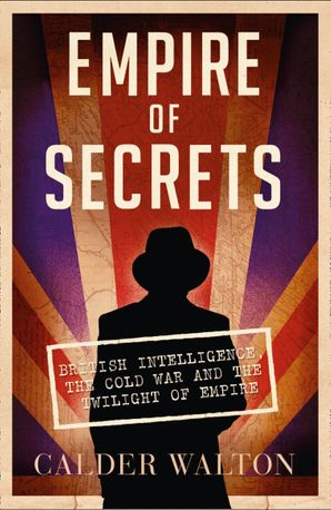 Empire of Secrets: British Intelligence, the Cold War and the Twilight of Empire Paperback  by Calder Walton