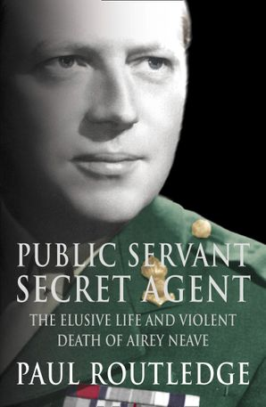 Public Servant, Secret Agent: The elusive life and violent death of Airey Neave (Text Only)