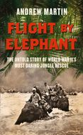 Flight By Elephant: The Untold Story of World War Two's Most Daring Jungle Rescue
