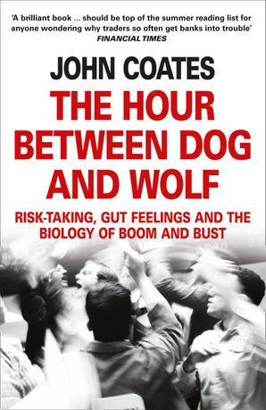 The Hour Between Dog and Wolf: Risk-taking, Gut Feelings and the Biology of Boom and Bust eBook  by John Coates