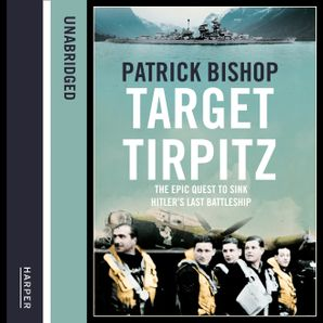 Target Tirpitz: X-Craft, Agents and Dambusters - The Epic Quest to Destroy Hitler's Mightiest Warship  Unabridged edition by Patrick Bishop