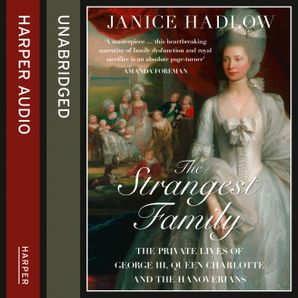 The Strangest Family: The Private Lives of George III, Queen Charlotte and the Hanoverians  Unabridged edition by Janice Hadlow