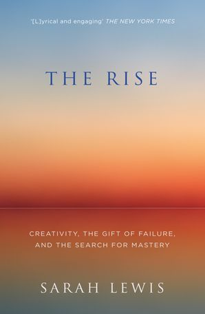 The Rise: Creativity, the Gift of Failure, and the Search for Mastery eBook  by Sarah Lewis
