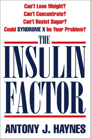 The Insulin Factor: Can't Lose Weight? Can't Concentrate? Can't Resist Sugar? Could Syndrome X Be Your Problem? eBook  by Antony J. Haynes