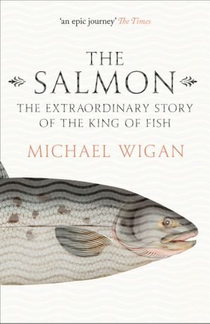 The Salmon: The Extraordinary Story of the King of Fish eBook  by Michael Wigan