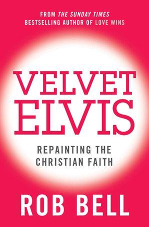 Velvet Elvis: Repainting the Christian Faith eBook  by Rob Bell