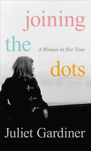 Joining the Dots: A Woman In Her Time Hardcover  by Juliet Gardiner