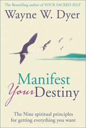 Manifest Your Destiny: The Nine Spiritual Principles for Getting Everything You Want eBook  by Dr. Wayne W. Dyer