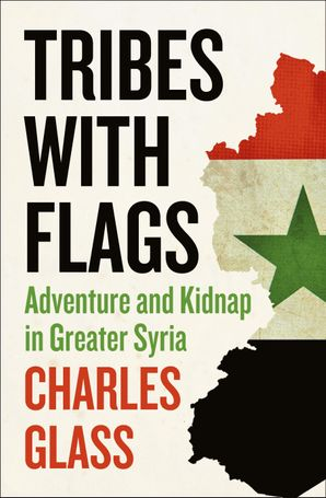 Tribes with Flags: Adventure and Kidnap in Greater Syria eBook  by Charles Glass
