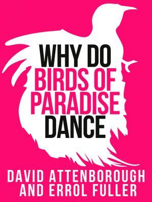 David Attenborough's Why Do Birds of Paradise Dance eBook  by Sir David Attenborough