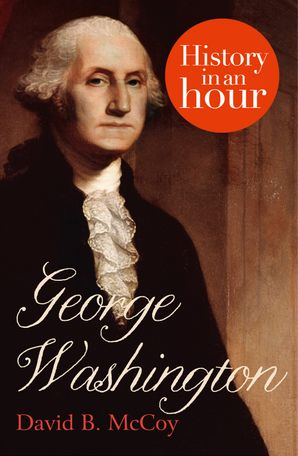 George Washington: History in an Hour eBook  by Rupert Colley