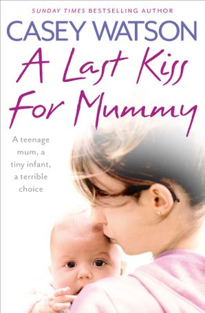 A Last Kiss for Mummy: A teenage mum, a tiny infant, a desperate decision Paperback  by Casey Watson